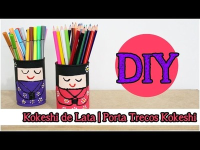 Transformando Lixo em Luxo (DIY): Kokeshi de Lata | Kokeshi porta lápis