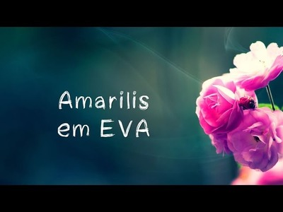 DIY - COMO CRIAR UM ARRANJO DE AMARILIS - FLORES EM EVA