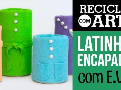 Latinhas encapadas com E.V.A. - Reciclar com Arte