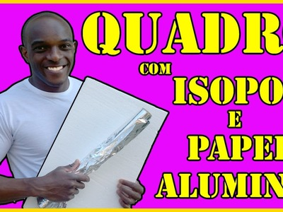 D.I.Y - QUADRO DE ALUMINIO E ISOPOR - SUPER FACIL SÉRIE #exporao