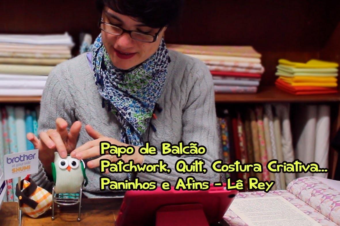 Papo de Balcão - Patchwork, Quilt, Costura Criativa.  - Paninhos e Afins - Lê Rey