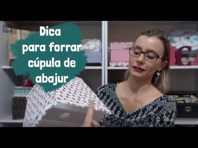 Vídeo 18 -  Dica para forrar cúpula de abajur